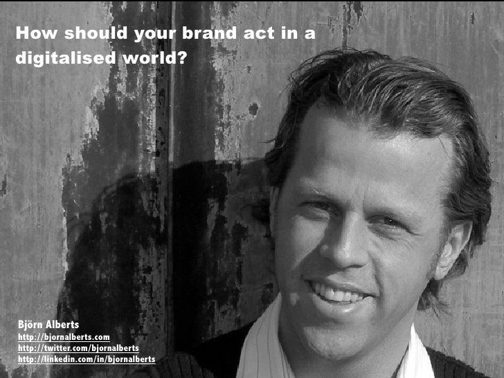 How should your brand act in a digitalised world?     Björn Alberts http://bjornalberts.com http://twitter.com/bjornalbert...