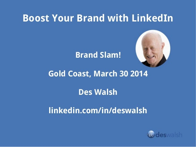 Boost Your Brand with LinkedIn Brand Slam! Gold Coast, March 30 2014 Des Walsh linkedin.com/in/deswalsh