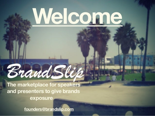 Welcome The marketplace for speakers and presenters to give brands exposure founders@brandslip.com BrandSlip