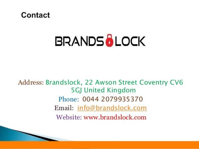 Address: Brandslock, 22 Awson Street Coventry CV6 5GJ United Kingdom Phone: 0044 2079935370 Email: info@brandslock.com Web...