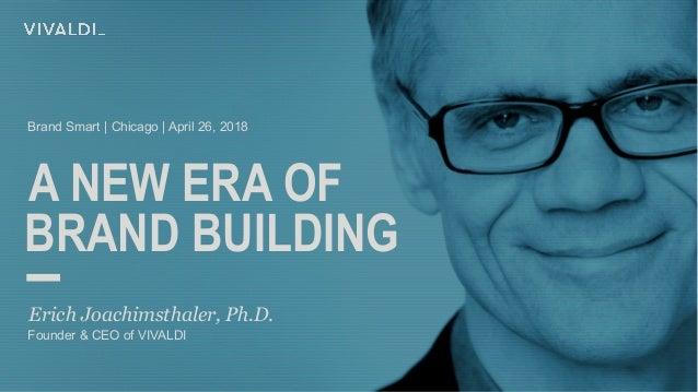 A NEW ERA OF Erich Joachimsthaler, Ph.D. BRAND BUILDING Founder & CEO of VIVALDI Brand Smart | Chicago | April 26, 2018