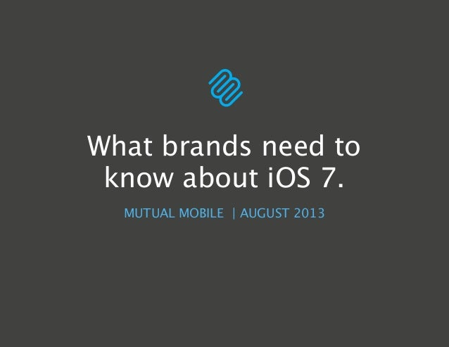 MUTUAL MOBILE | AUGUST 2013 What brands need to know about iOS 7.