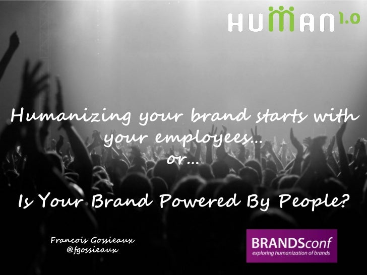 Humanizing your brand starts with       your employees…             or…Is Your Brand Powered By People?   Francois Gossiea...