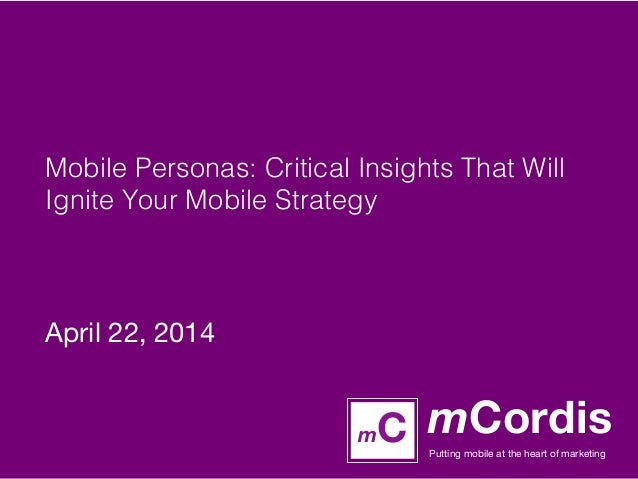mCordis Putting mobile at the heart of marketing mC Mobile Personas: Critical Insights That Will Ignite Your Mobile Strate...