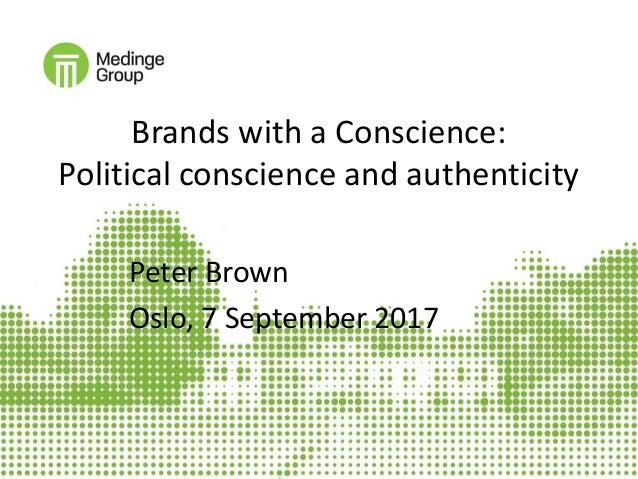 Brands with a Conscience: Political conscience and authenticity Peter Brown Oslo, 7 September 2017