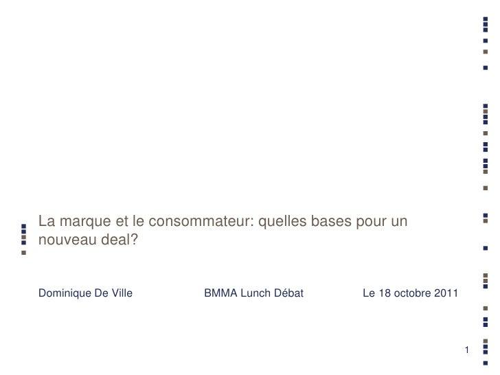 La marque et le consommateur: quelles bases pour unnouveau deal?Dominique De Ville    BMMA Lunch Débat      Le 18 octobre ...