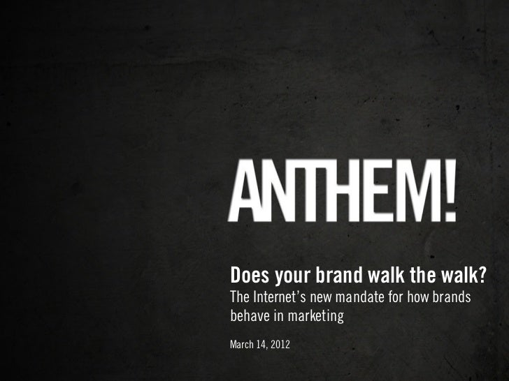 Does your brand walk the walk?The Internet's new mandate for how brandsbehave in marketingMarch 14, 2012