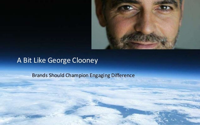 Brands Should Champion Engaging Difference A Bit Like George Clooney 1