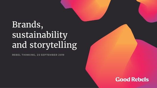 Brands, sustainability and storytelling REBEL THINKING, 25 SEPTEMBER 2019