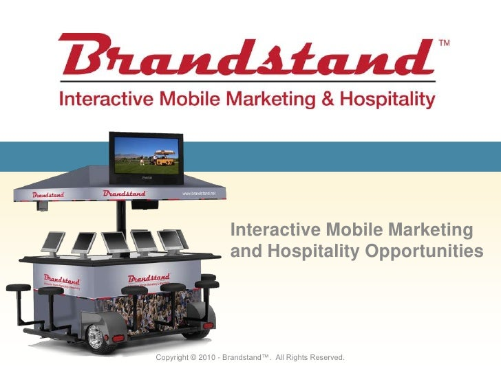 Interactive Mobile Marketing and Hospitality Opportunities<br />Copyright © 2010 - Brandstand™.  All Rights Reserved.<br />