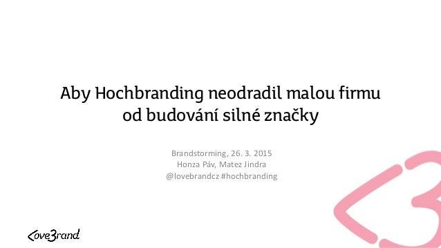 Aby Hochbranding neodradil malou firmu od budování silné značky Brandstorming, 26. 3. 2015 Honza Páv, Matez Jindra @lovebr...