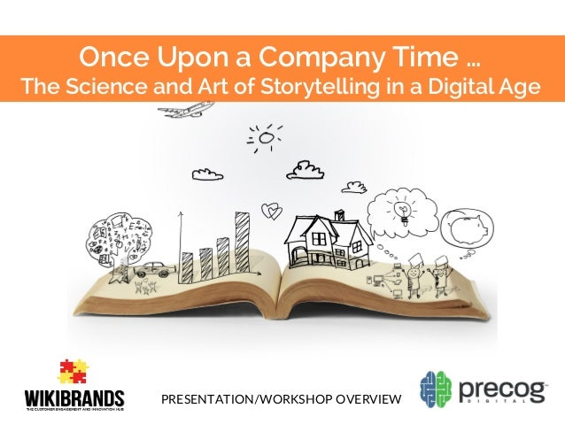 Once Upon a Company Time … The Science and Art of Storytelling in a Digital Age PRESENTATION/WORKSHOP  OVERVIEW