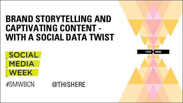 BRAND STORYTELLING AND CAPTIVATING CONTENT WITH A SOCIAL DATA TWIST  #SMWBCN  @THISHERE