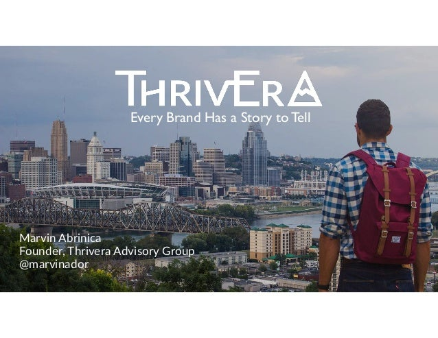 Marvin Abrinica  Founder, Thrivera Advisory Group  @marvinador Every Brand Has a Story to Tell