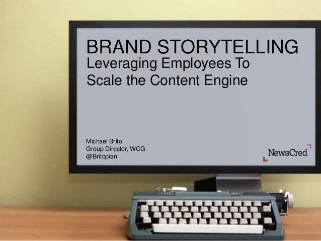 BRAND STORYTELLING Leveraging Employees To Scale the Content Engine  Michael Brito Group Director, WCG @Britopian  @Britop...