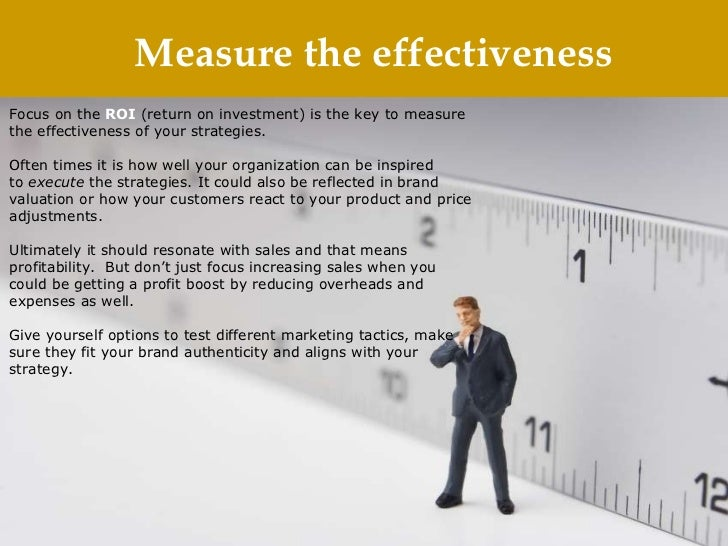 Measure the effectiveness Focus on the ROI (return on investment) is the key to measure the effectiveness of your strate...