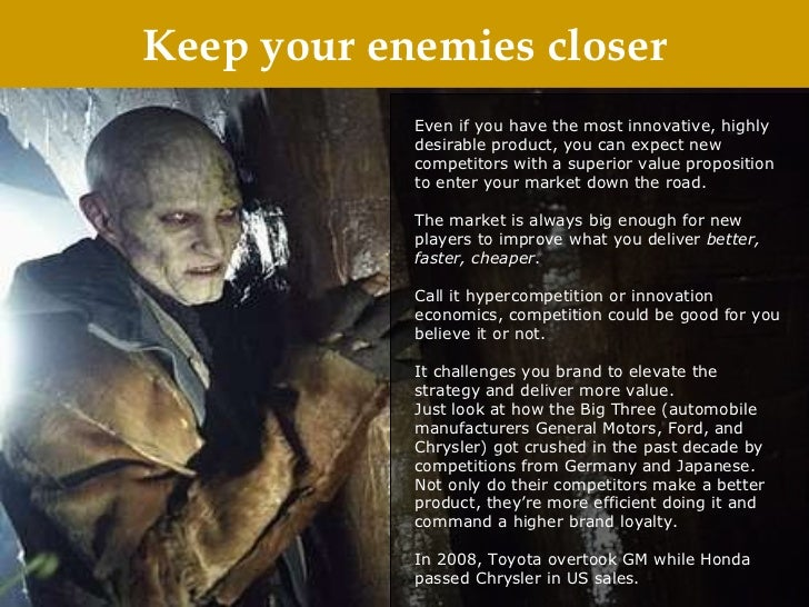 Keep your enemies closer Even if you have the most innovative, highly desirable product, you can expect new competitors wi...