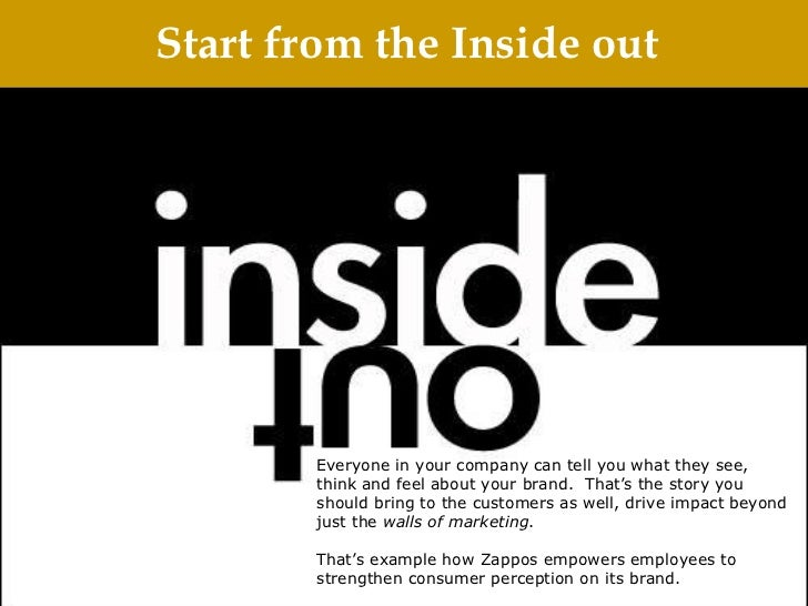 Start from the Inside out Everyone in your company can tell you what they see, think and feel about your brand. That's th...