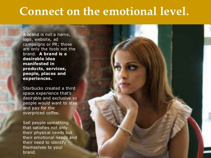 Connect on the emotional level. A brand is not a name, logo, website, ad campaigns or PR; those are only the tools not the...