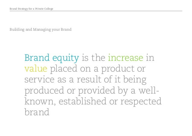 Brand Strategy for a Private College Building and Managing your Brand Brand equity is the increase in value placed on a pr...