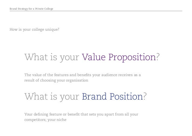 Brand Strategy for a Private College What is your Brand Position? What is your Value Proposition? Your defining feature or...