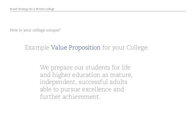 Brand Strategy for a Private College How is your college unique? Example Value Proposition for your College: We prepare ou...