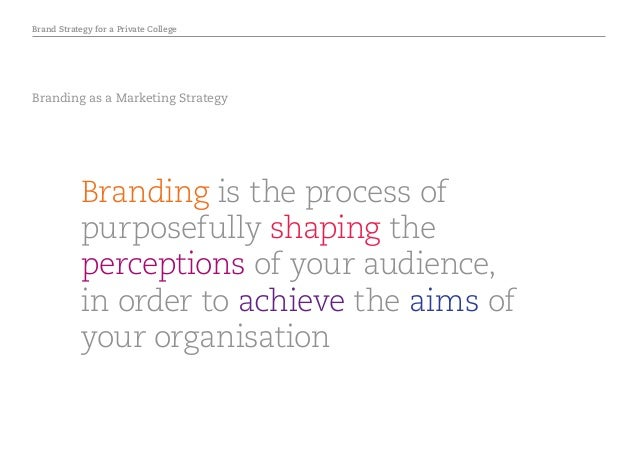 Brand Strategy for a Private College Branding as a Marketing Strategy Branding is the process of purposefully shaping the ...