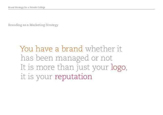 Brand Strategy for a Private College Branding as a Marketing Strategy You have a brand whether it has been managed or not ...
