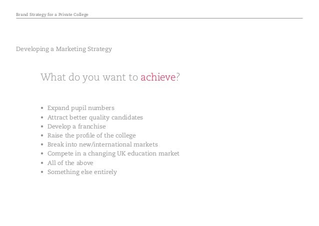 Brand Strategy for a Private College Developing a Marketing Strategy What do you want to achieve? • Expand pupil numbers ...