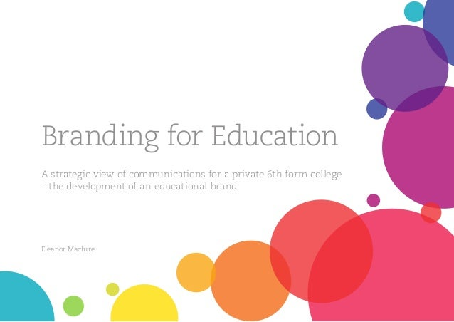Branding for Education A strategic view of communications for a private 6th form college – the development of an education...