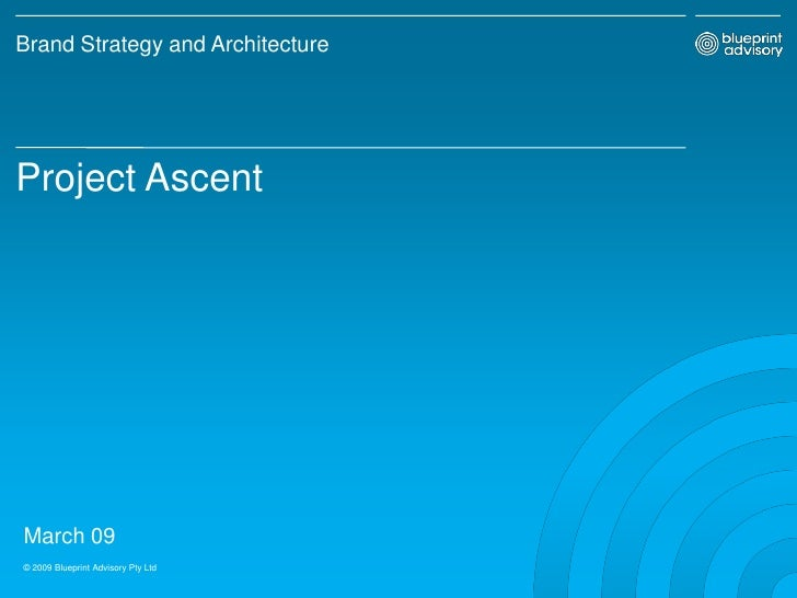 Brand Strategy and Architecture     Project Ascent     March 09 © 2009 Blueprint Advisory Pty Ltd