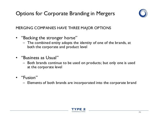 branding and mergers Our point of view branding is often treated as an afterthought during mergers our view is that branding has a critical role to play in communicating the economic and emotional rationale for the merger and in securing the ongoing loyalty of the employees, customers and shareholders — the three audiences whose behavior ultimately determines the success of the merger.