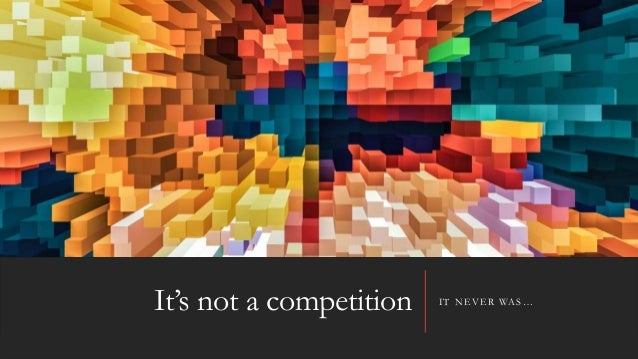 It's not a competition IT NEVER WAS…