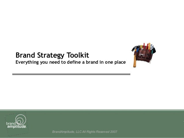 BrandAmplitude, LLC All Rights Reserved 2007 Brand Strategy Toolkit Everything you need to define a brand in one place