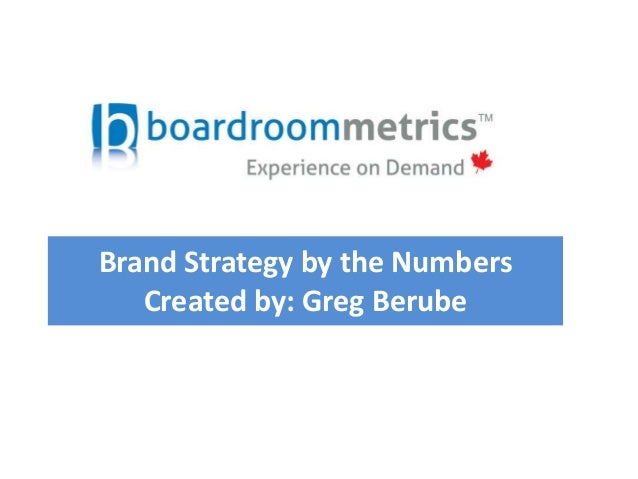 Brand Strategy by the Numbers Created by: Greg Berube