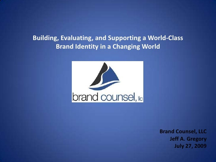 Building, Evaluating, and Supporting a World-Class<br />Brand Identity in a Changing World<br />Brand Counsel, LLC<br />Je...