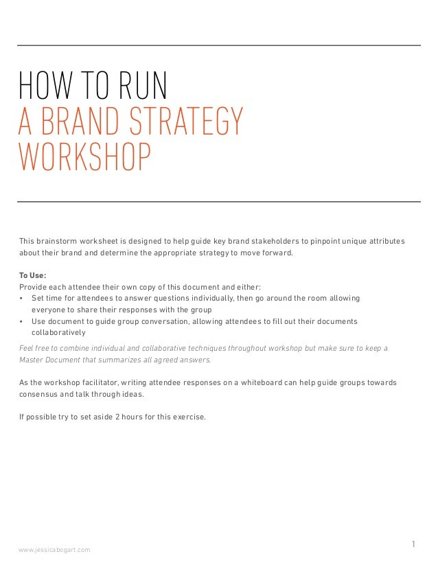 1 www.jessicabogart.com HOW TO RUN A BRAND STRATEGY WORKSHOP This brainstorm worksheet is designed to help guide key brand...
