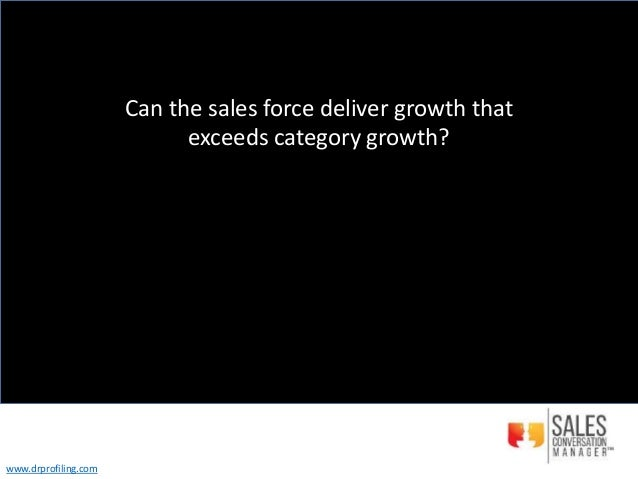 Can the sales force deliver growth that exceeds category growth? www.drprofiling.com