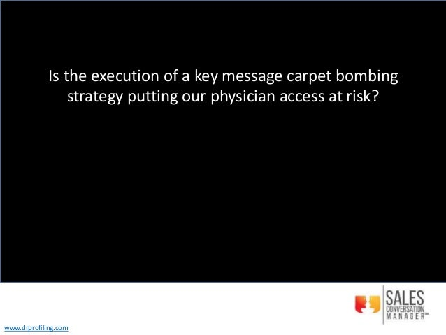 Is the execution of a key message carpet bombing strategy putting our physician access at risk? www.drprofiling.com