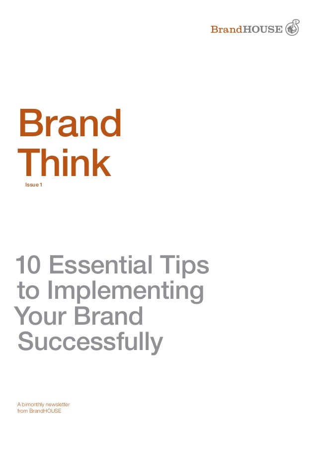 10 Essential Tips to Implementing Your Brand Successfully Brand Think A bimonthly newsletter from BrandHOUSE Issue 1