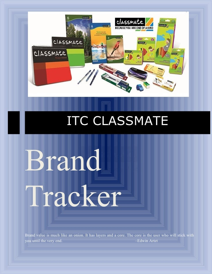 ITC CLASSMATEBrandTrackerBrand value is much like an onion. It has layers and a core. The core is the user who will stick ...