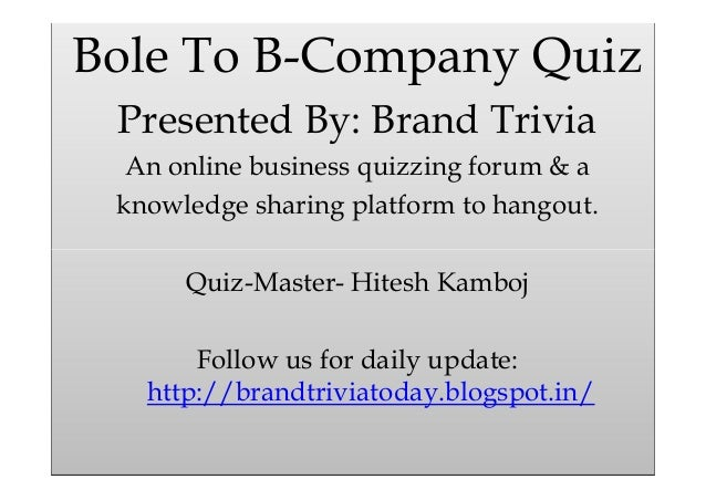 Bole To B-Company Quiz Presented By: Brand Trivia An online business quizzing forum & a knowledge sharing platform to hang...