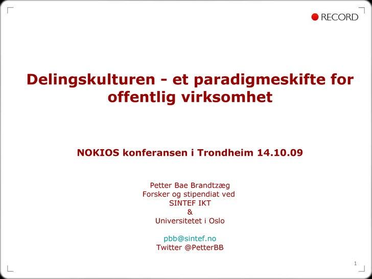 Delingskulturen - et paradigmeskifte for offentlig virksomhet NOKIOS konferansen i Trondheim 14.10.09 Petter Bae Brandtzæg...