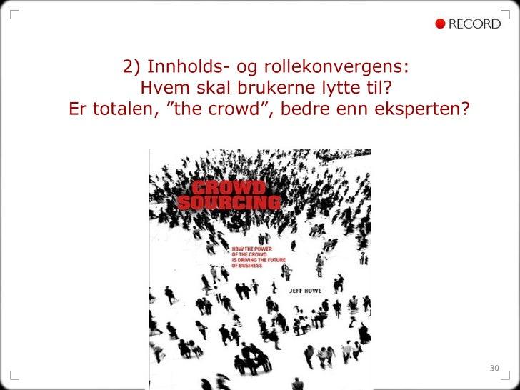 """2) Innholds- og rollekonvergens:  Hvem skal brukerne lytte til?  Er totalen, """"the crowd"""", bedre enn eksperten?"""