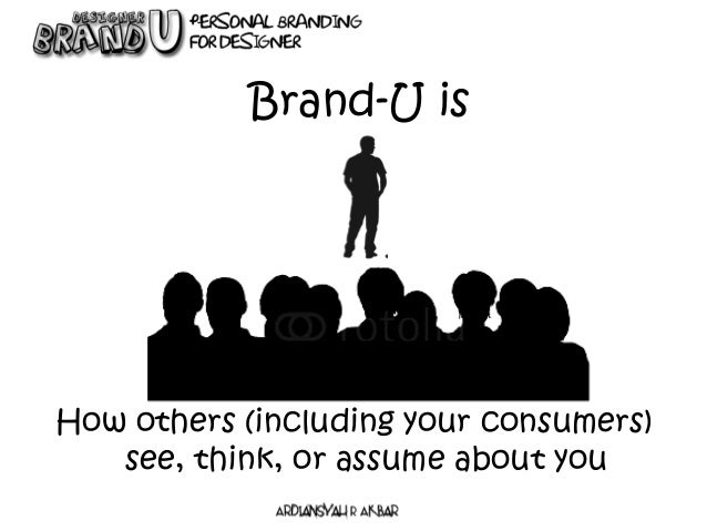 Brand-U is How others (including your consumers) see, think, or assume about you