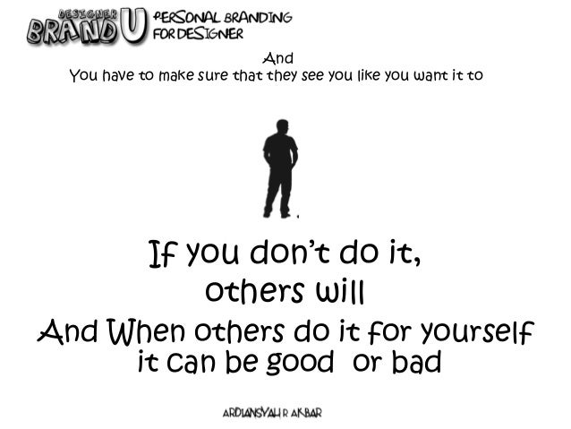 If you don't do it, others will And You have to make sure that they see you like you want it to And When others do it for ...