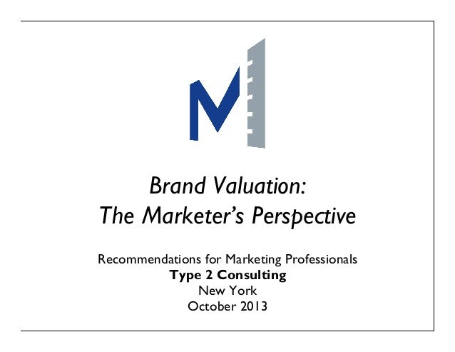 Brand Valuation: The Marketer's Perspective Recommendations for Marketing Professionals Type 2 Consulting New York October...