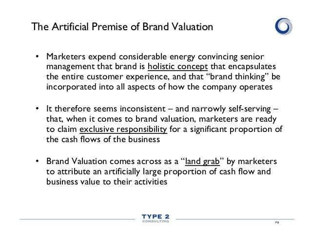 The Artificial Premise of Brand Valuation • Marketers expend considerable energy convincing senior management that brand ...