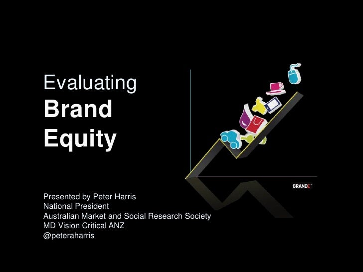 Evaluating Brand Equity  Presented by Peter Harris National President Australian Market and Social Research Society MD Vis...