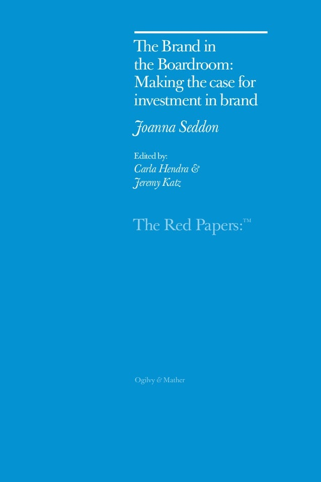 The Red Papers:TM The Brand in the Boardroom: Making the case for investment in brand Joanna Seddon Edited by: Carla Hendr...